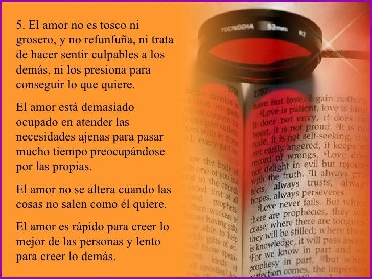 5. El amor no es tosco ni grosero, y no refunfuña, ni trata de hacer sentir culpables a los demás, ni los presiona para co...