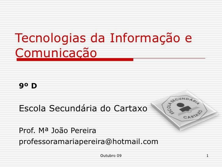 Tecnologias da Informação e Comunicação 9º D Escola Secundária do Cartaxo Prof. Mª João Pereira  [email_address] Outubro 09