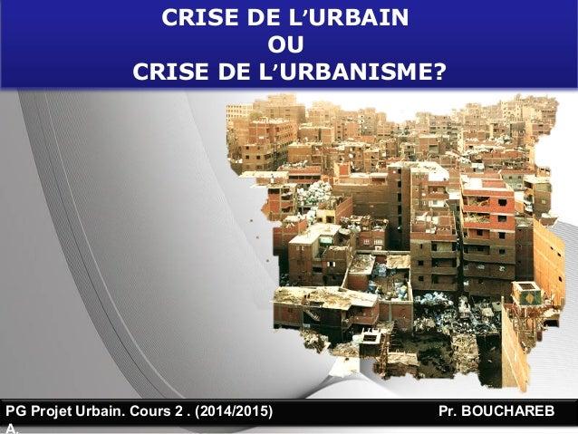 Page 1PG Projet Urbain. Cours 2 . (2014/2015) Pr. BOUCHAREB A. CRISE DE L'URBAIN OU CRISE DE L'URBANISME?