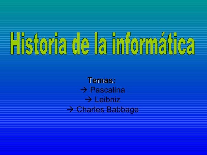 Temas:      Pascalina    Leibniz    Charles Babbage Historia de la informática