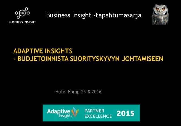 ADAPTIVE INSIGHTS – BUDJETOINNISTA SUORITYSKYVYN JOHTAMISEEN Business Insight -tapahtumasarja Hotel Kämp 25.8.2016