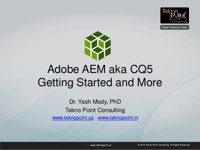 © 2013 Tekno Point Consulting. All Rights Reserved.www.teknopoint.usAdobe AEM aka CQ5Getting Started and MoreDr. Yash Mody...