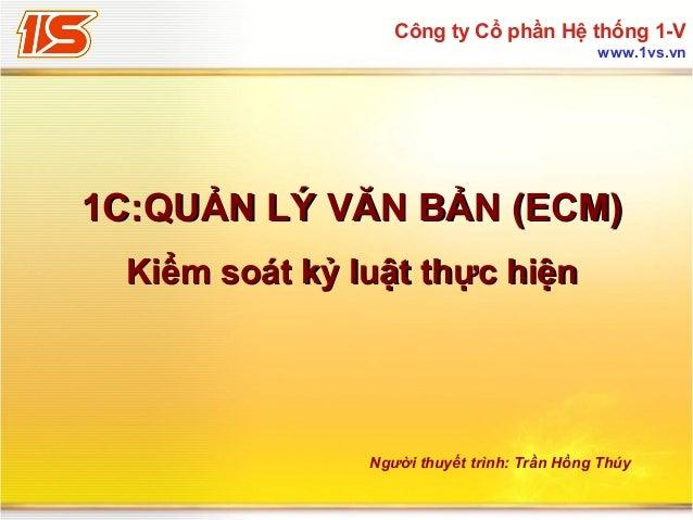 Công ty Cổ phần Hệ thống 1-V www.1vs.vn  1C:QUẢN LÝ VĂN BẢN (ECM) Kiểm soát kỷ luật thực hiện  Người thuyết trình: Trần Hồ...
