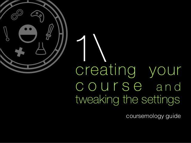 creating your c o u r s e a n d tweaking the settings coursemology guide ! 1
