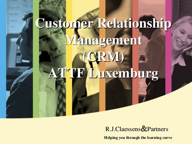 Customer RelationshipCustomer Relationship MaManagementnagement (CRM)(CRM) ATTF LuxemburgATTF Luxemburg Helping you throug...