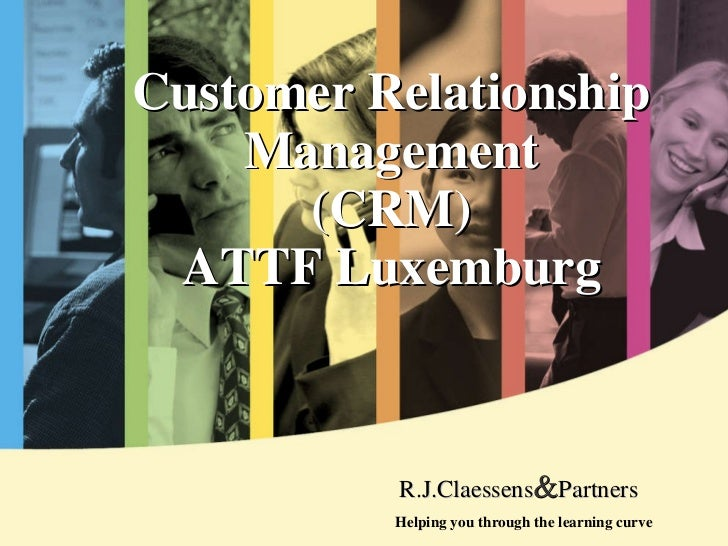 Customer Relationship Ma nagement (CRM) ATTF Luxemburg Helping you through the learning curve R.J.Claessens & Partners