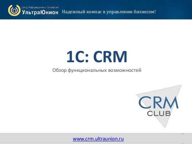 1www.crm.ultraunion.ru 1С: CRM Обзор функциональных возможностей Надежный компас в управлении бизнесом! www.crm.ultraunion...