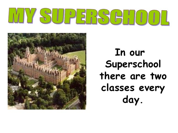 In ourSuperschoolthere are twoclasseseveryday. <br />MY SUPERSCHOOL<br />
