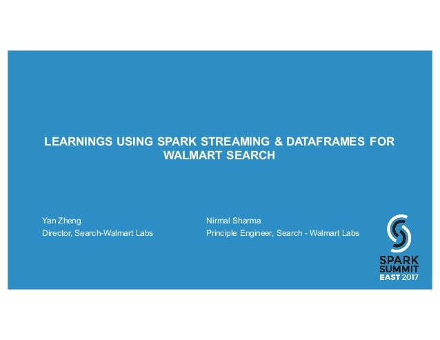 LEARNINGS USING SPARK STREAMING & DATAFRAMES FOR WALMART SEARCH Yan Zheng Nirmal Sharma Director, Search-Walmart Labs Prin...