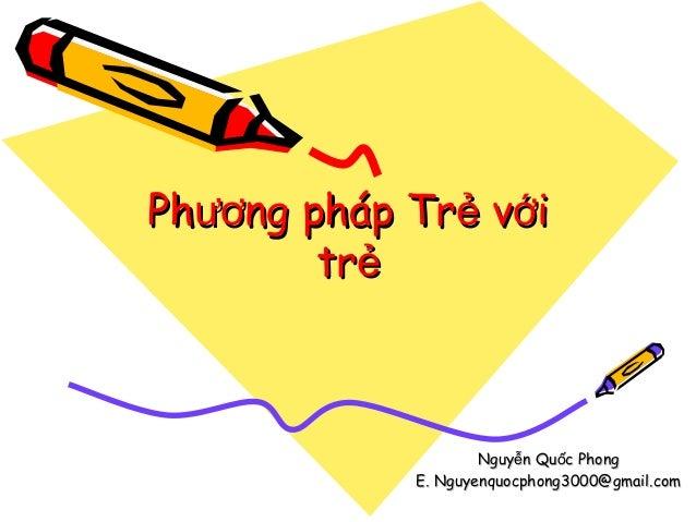 Phương pháp Trẻ với trẻ  Nguyễn Quốc Phong E. Nguyenquocphong3000@gmail.com