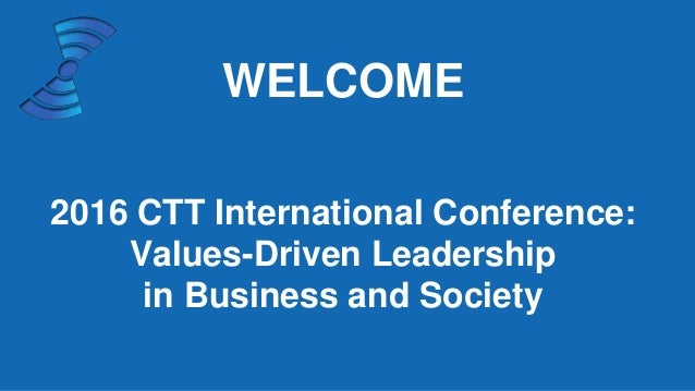WELCOME 2016 CTT International Conference: Values-Driven Leadership in Business and Society