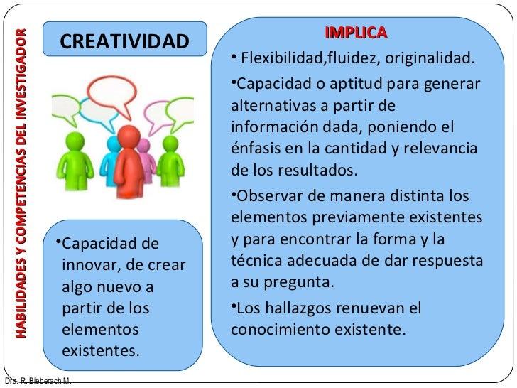 HABILIDADES Y COMPETENCIAS DEL INVESTIGADOR CREATIVIDAD Dra. R. Bieberach M. <ul><li>Capacidad de innovar, de crear algo n...