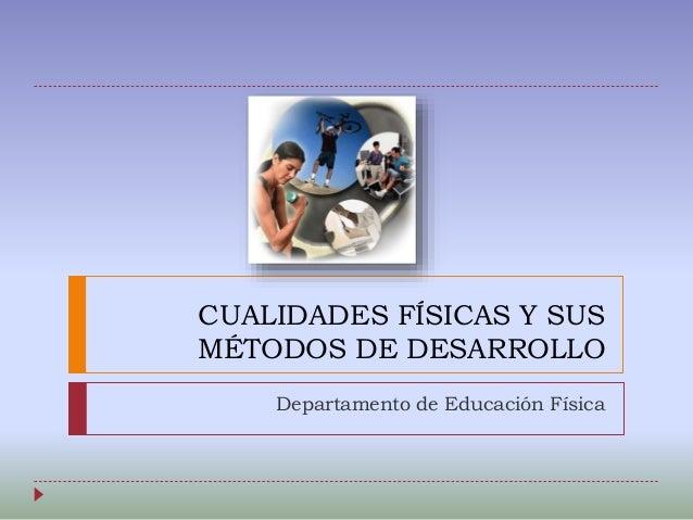 CUALIDADES FÍSICAS Y SUS MÉTODOS DE DESARROLLO Departamento de Educación Física