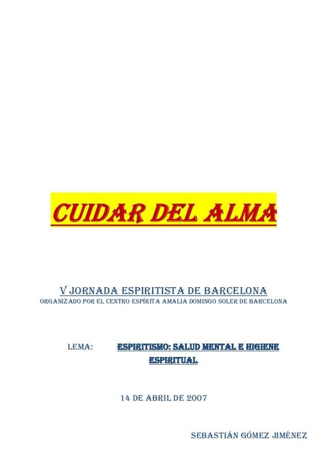 CUIDAR DEL ALMA V JORNADA ESPIRITISTA DE BARCELONA ORGANIZADO POR EL CENTRO ESPÍRITA AMALIA DOMINGO SOLER DE BARCELONA LEM...