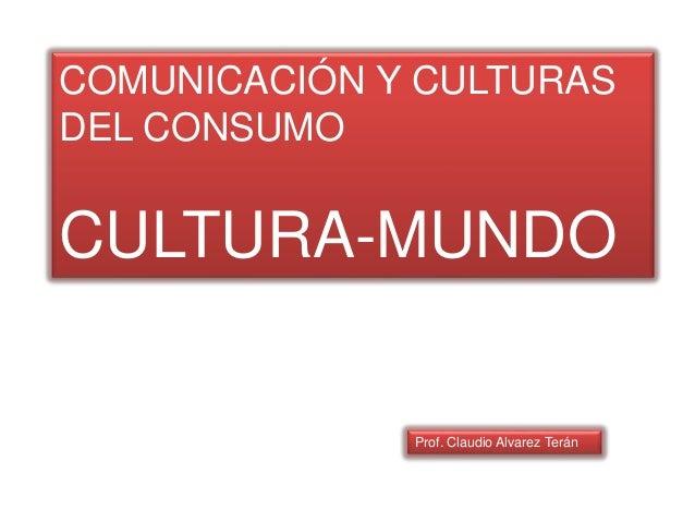 COMUNICACIÓN Y CULTURAS DEL CONSUMO CULTURA-MUNDO Prof. Claudio Alvarez Terán