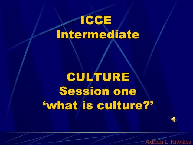 ICCE Intermediate CULTURE Session one 'what is culture?' Adrian L Hawkes