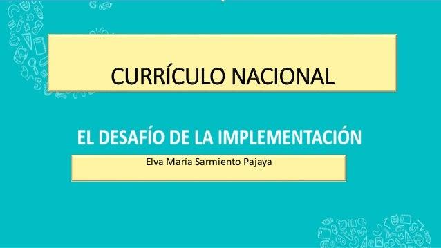 CURRÍCULO NACIONAL Elva María Sarmiento Pajaya