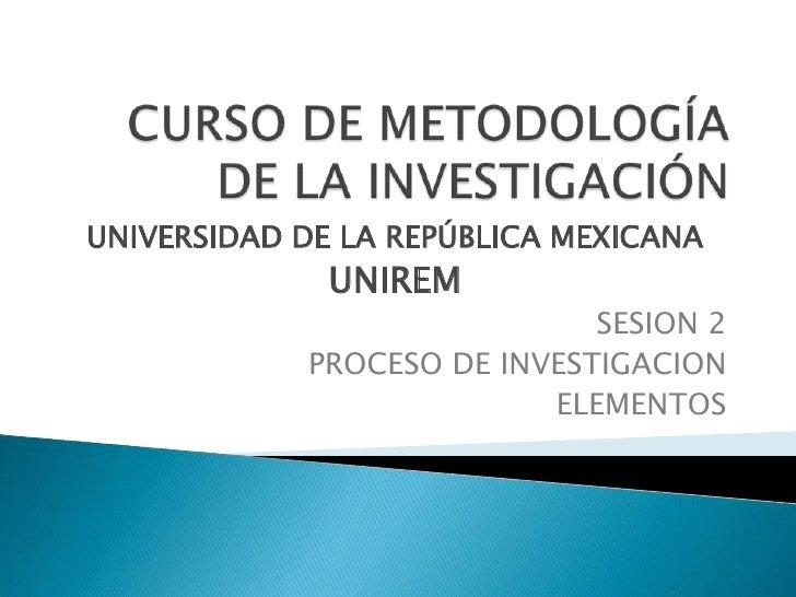CURSO DE METODOLOGÍA DE LA INVESTIGACIÓN<br />UNIVERSIDAD DE LA REPÚBLICA MEXICANA<br />UNIREM<br />SESION 2<br />PROCESO ...