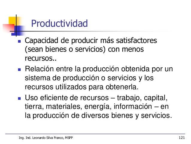 Ms. Ing. Ind. Leonardo Silva Franco 122 PRODUCTIVIDAD, EFICACIA Y EFICIENCIA  Hacer bien las cosas  Lograr resultados  ...