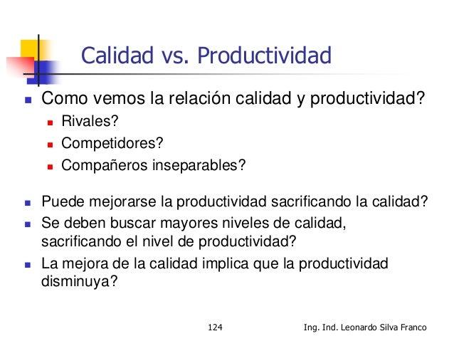 Ing. Ind. Leonardo Silva Franco125 Calidad vs. Productividad  En el diccionario Larousse, en la palabra productividad, va...