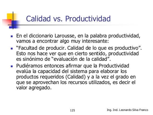 Ing. Ind. Leonardo Silva Franco126 Calidad vs. Productividad  La mayoría de los expertos en Costos de Calidad, señalan qu...