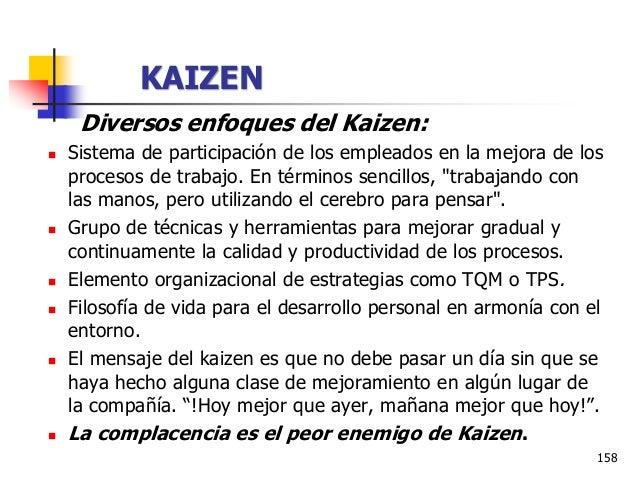 159 KAIZEN En resumen, el Kaizen es una filosofía de gestión que genera cambios o mejoras incrementales pequeñas en los pr...