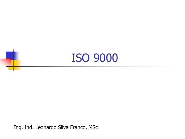 Ing. Ind. Leonardo Silva Franco, MSPP 166 ISO 9000  Serie de Normas de la Organización Internacional de Normalización, re...