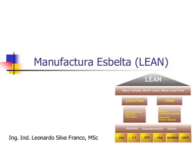 "Ing. Ind. Leonardo Silva Franco, MSPP 170  Lean Manufacturing (Manufactura Esbelta) o simplemente ""LEAN"", es el nombre qu..."