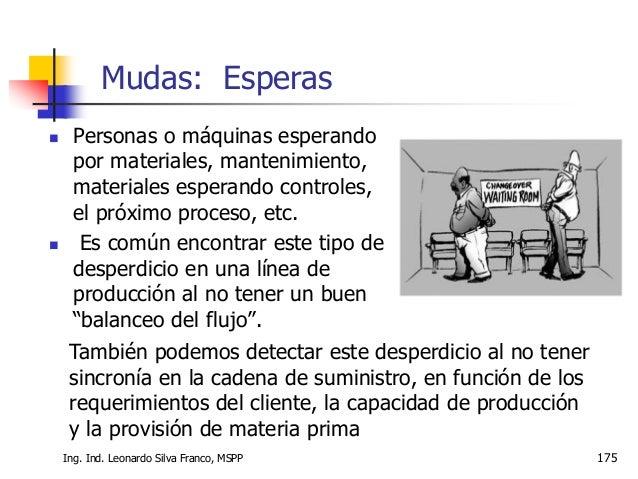 Ing. Ind. Leonardo Silva Franco, MSPP 176  Este desperdicio se detecta en los procesos que tienen las operaciones distrib...