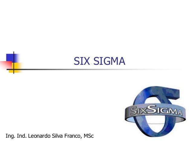 Ing. Ind. Leonardo Silva Franco, MSPP 200 SIX SIGMA  Six Sigma es una estrategia de mejora continua del negocio que puede...