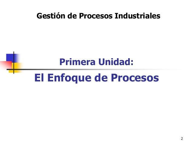 2 Gestión de Procesos Industriales Primera Unidad: El Enfoque de Procesos