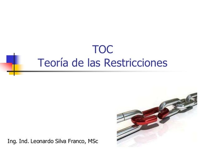 Ing. Ind. Leonardo Silva Franco, MSPP 218 TOC – Teoría de las Restricciones  La Teoría de las restricciones, descrita por...