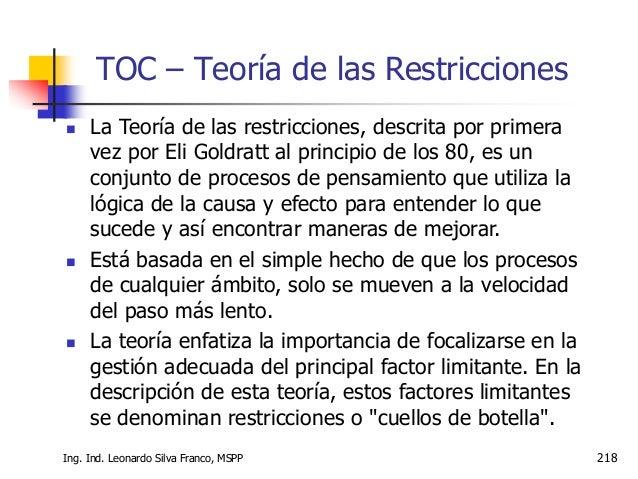 Ing. Ind. Leonardo Silva Franco, MSPP 219 TOC – Teoría de las Restricciones  TOC es una metodología sistémica de gestión ...