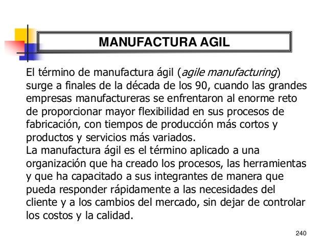 241 MANUFACTURA AGIL La manufactura ágil es una visión de empresa, que incluye: • Mayor diversificación de productos, fabr...