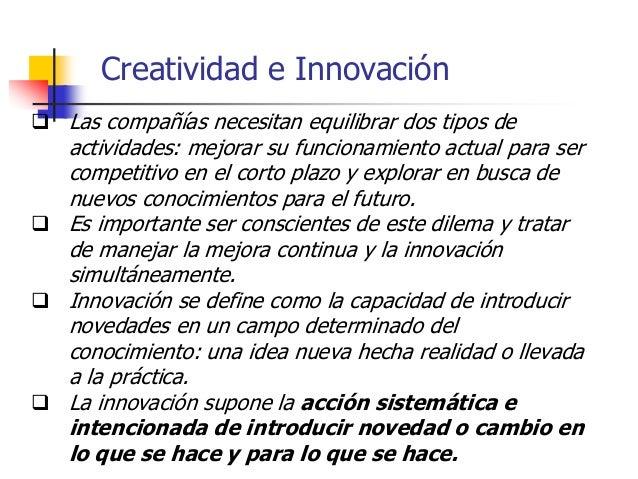 Creatividad e Innovación  Para innovar se necesitan conocimiento y creatividad, aceptación en el mercado o la sociedad y ...