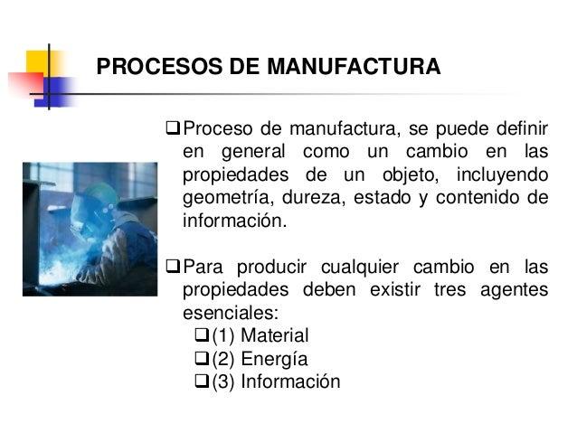 PROCESOS DE MANUFACTURA Proceso de manufactura, se puede definir en general como un cambio en las propiedades de un objet...