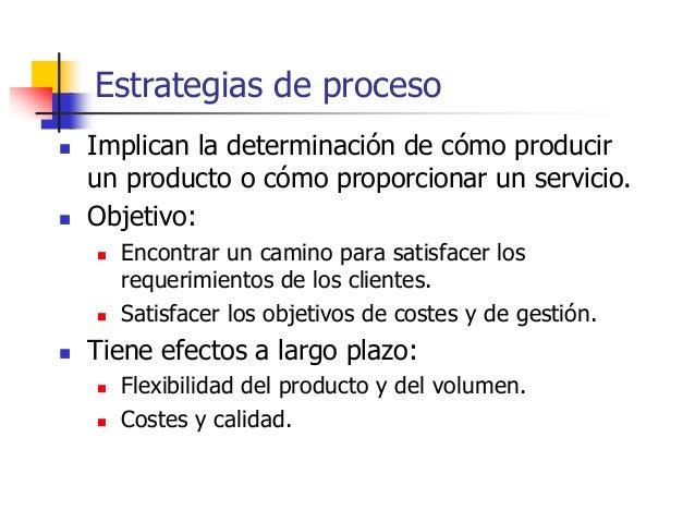 Estrategias de proceso  Implican la determinación de cómo producir un producto o cómo proporcionar un servicio.  Objetiv...