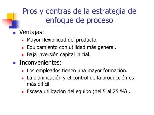 Pros y contras de la estrategia de enfoque de proceso  Ventajas:  Mayor flexibilidad del producto.  Equipamiento con ut...