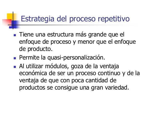Estrategia del proceso repetitivo  Tiene una estructura más grande que el enfoque de proceso y menor que el enfoque de pr...