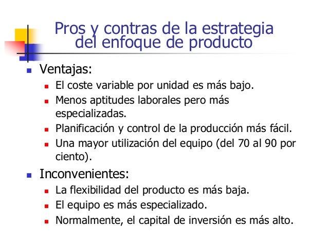 Pros y contras de la estrategia del enfoque de producto  Ventajas:  El coste variable por unidad es más bajo.  Menos ap...