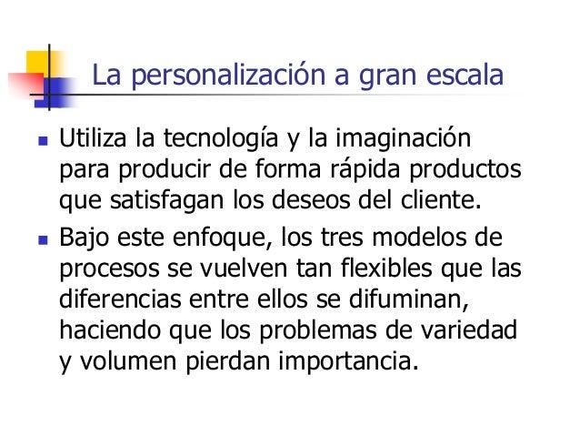 La personalización a gran escala  Utiliza la tecnología y la imaginación para producir de forma rápida productos que sati...