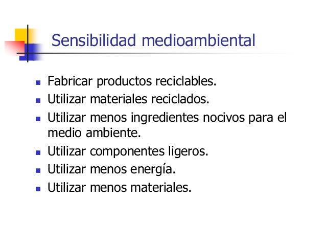 Sensibilidad medioambiental  Fabricar productos reciclables.  Utilizar materiales reciclados.  Utilizar menos ingredien...