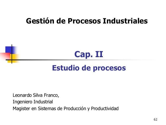 62 Gestión de Procesos Industriales Cap. II Estudio de procesos Leonardo Silva Franco, Ingeniero Industrial Magister en Si...