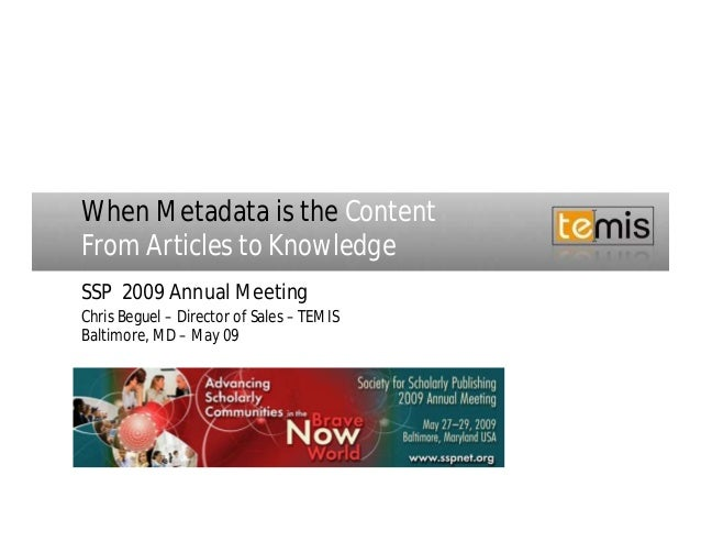 When Metadata is the ContentFrom Articles to KnowledgeSSP 2009 Annual MeetingChris Beguel – Director of Sales – TEMISBalti...