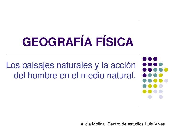 GEOGRAFÍA FÍSICALos paisajes naturales y la acción  del hombre en el medio natural.                   Alicia Molina. Centr...