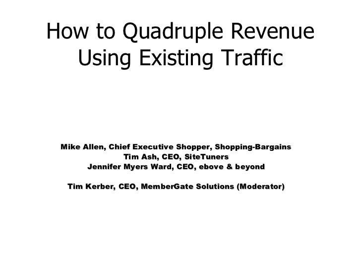 How to Quadruple Revenue Using Existing Traffic Mike Allen, Chief Executive Shopper, Shopping-Bargains Tim Ash, CEO, SiteT...