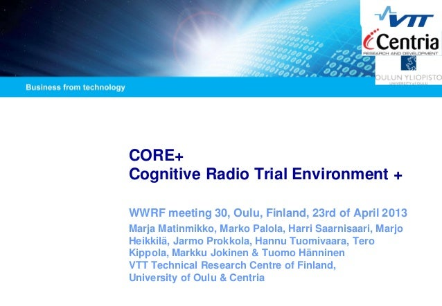 CORE+ Cognitive Radio Trial Environment +  WWRF meeting 30, Oulu, Finland, 23rd of April 2013  Marja Matinmikko, Marko Pal...