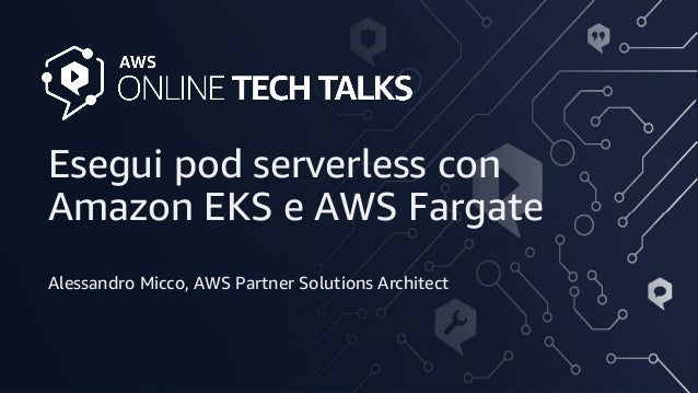 © 2020, Amazon Web Services, Inc. or its Affiliates. All rights reserved. Esegui pod serverless con Amazon EKS e AWS Farga...