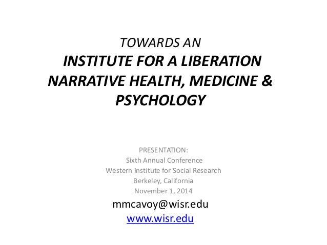 TOWARDS AN INSTITUTE FOR A LIBERATION NARRATIVE HEALTH, MEDICINE & PSYCHOLOGY mmcavoy@wisr.edu www.wisr.edu PRESENTATION: ...