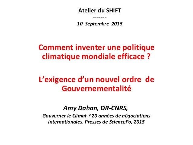 Atelier du SHIFT ------- 10 Septembre 2015 Comment inventer une politique climatique mondiale efficace ? L'exigence d'un n...